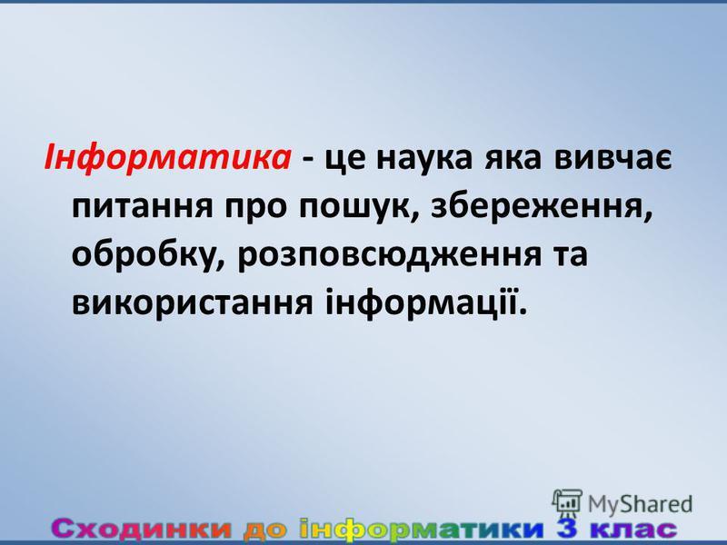 Інформатика - це наука яка вивчає питання про пошук, збереження, обробку, розповсюдження та використання інформації.