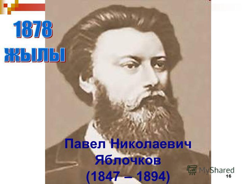 16 Павел Николаевич Яблочков (1847 – 1894)