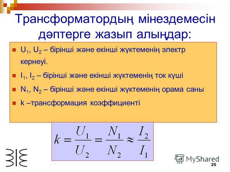 25 Трансформатордың мінездемесін дәптерге жазып алыңдар: U 1, U 2 – бірінші және екінші жүктеменің электр кернеуі. I 1, I 2 – бірінші және екінші жүктеменің ток күші N 1, N 2 – бірінші және екінші жүктеменің орама саны k –трансформация коэффициенті