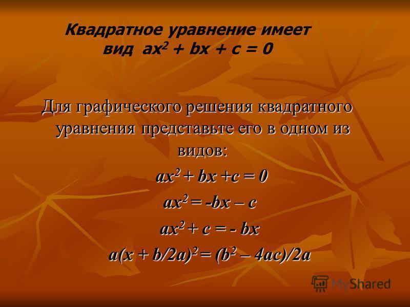 Для графического решения квадратного уравнения представьте его в одном из видов: Для графического решения квадратного уравнения представьте его в одном из видов: ax 2 + bx +c = 0 ax 2 + bx +c = 0 ax 2 = -bx – c ax 2 = -bx – c ax 2 + c = - bx ax 2 + c
