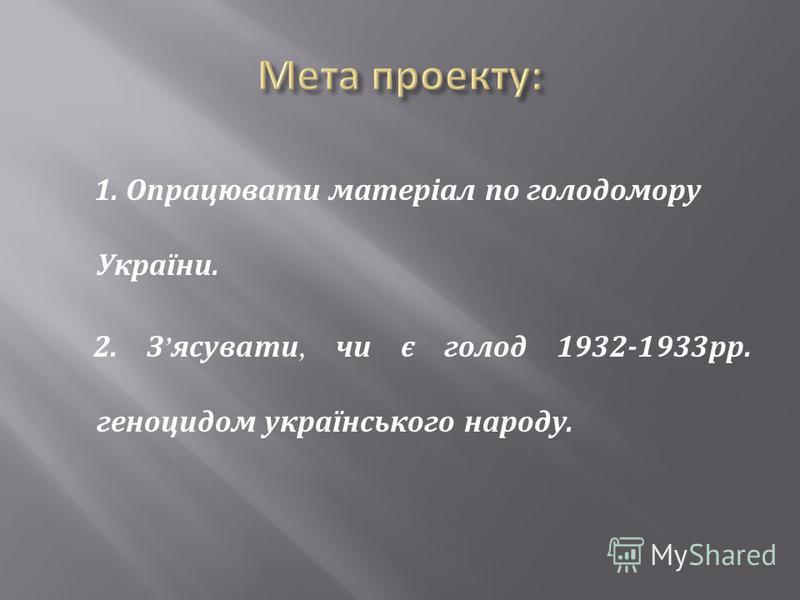 1. Опрацювати матеріал по голодомору України. 2. З ясувати, чи є голод 1932-1933 рр. геноцидом українського народу.