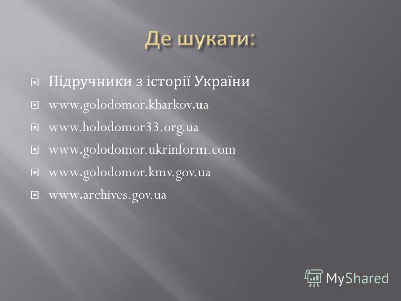 Підручники з історії України www.golodomor.kharkov.ua www.holodomor33.org.ua www.golodomor.ukrinform.com www.golodomor.kmv.gov.ua www.archives.gov.ua