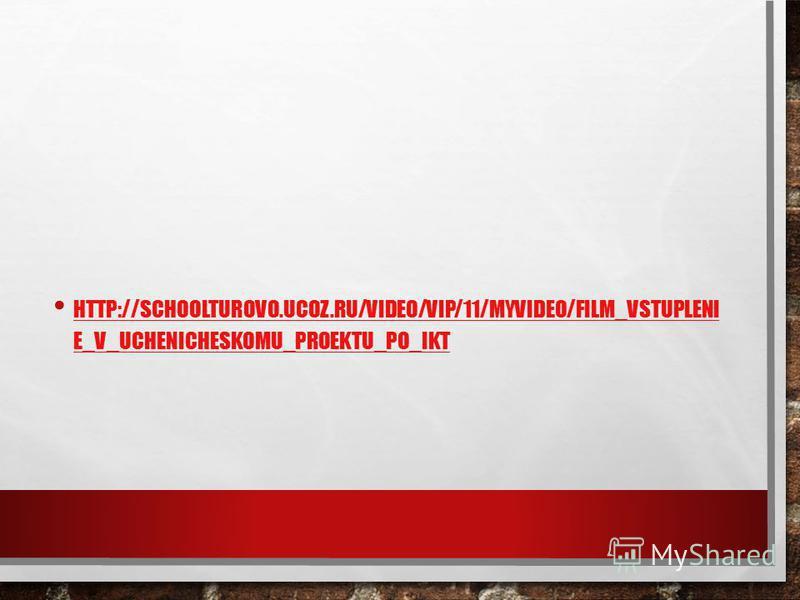 HTTP://SCHOOLTUROVO.UCOZ.RU/VIDEO/VIP/11/MYVIDEO/FILM_VSTUPLENI E_V_UCHENICHESKOMU_PROEKTU_PO_IKT HTTP://SCHOOLTUROVO.UCOZ.RU/VIDEO/VIP/11/MYVIDEO/FILM_VSTUPLENI E_V_UCHENICHESKOMU_PROEKTU_PO_IKT