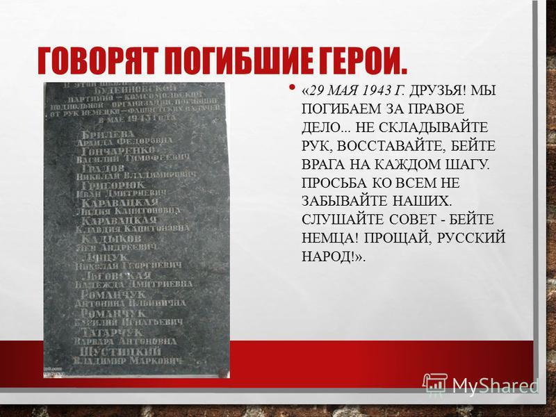 «29 МАЯ 1943 Г. ДРУЗЬЯ! МЫ ПОГИБАЕМ ЗА ПРАВОЕ ДЕЛО... НЕ СКЛАДЫВАЙТЕ РУК, ВОССТАВАЙТЕ, БЕЙТЕ ВРАГА НА КАЖДОМ ШАГУ. ПРОСЬБА КО ВСЕМ НЕ ЗАБЫВАЙТЕ НАШИХ. СЛУШАЙТЕ СОВЕТ - БЕЙТЕ НЕМЦА! ПРОЩАЙ, РУССКИЙ НАРОД!». ГОВОРЯТ ПОГИБШИЕ ГЕРОИ.