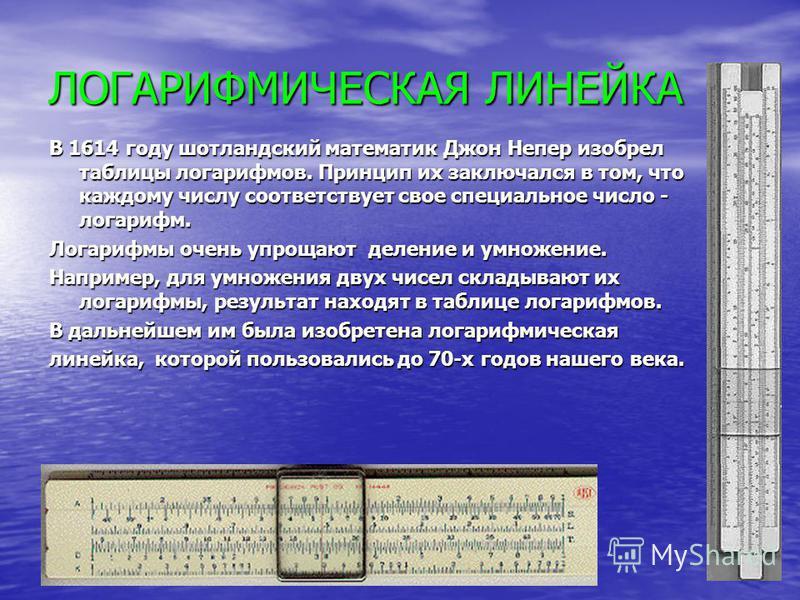 ЛОГАРИФМИЧЕСКАЯ ЛИНЕЙКА В 1614 году шотландский математик Джон Непер изобрел таблицы логарифмов. Принцип их заключался в том, что каждому числу соответствует свое специальное число - логарифм. Логарифмы очень упрощают деление и умножение. Например, д