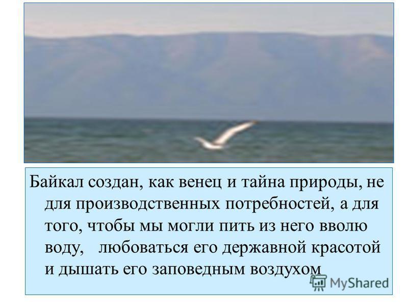 Байкал создан, как венец и тайна природы, не для производственных потребностей, а для того, чтобы мы могли пить из него вволю воду, любоваться его державной красотой и дышать его заповедным воздухом
