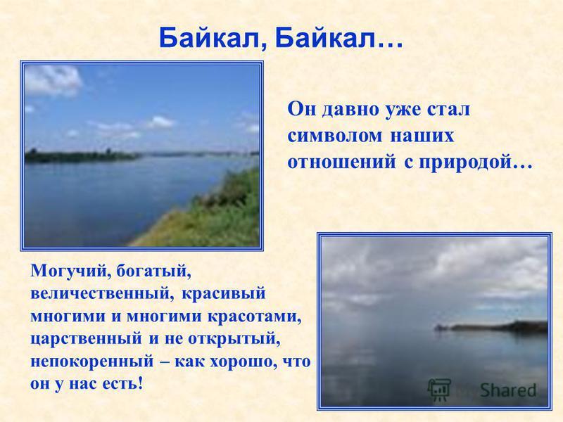 Байкал, Байкал… Он давно уже стал символом наших отношений с природой… Могучий, богатый, величественный, красивый многими и многими красотами, царственный и не открытый, непокоренный – как хорошо, что он у нас есть!