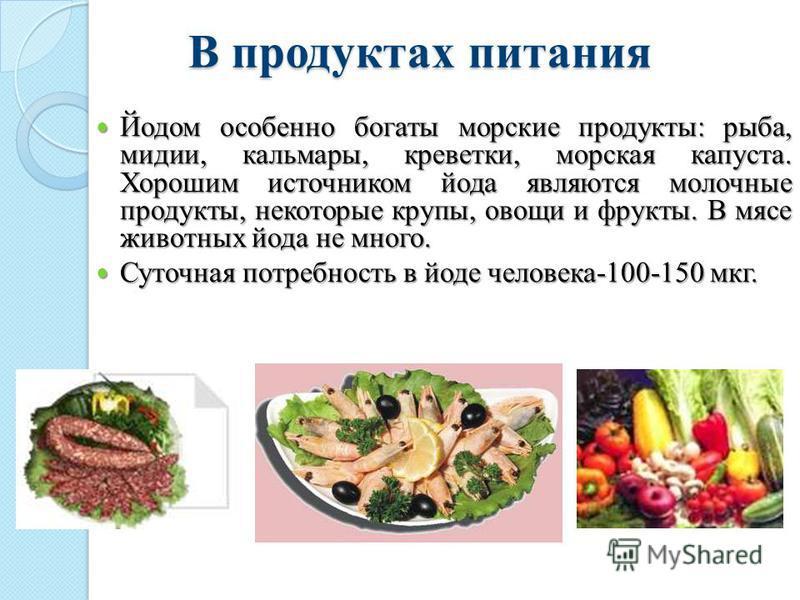 В продуктах питания Йодом особенно богаты морские продукты: рыба, мидии, кальмары, креветки, морская капуста. Хорошим источником йода являются молочные продукты, некоторые крупы, овощи и фрукты. В мясе животных йода не много. Йодом особенно богаты мо