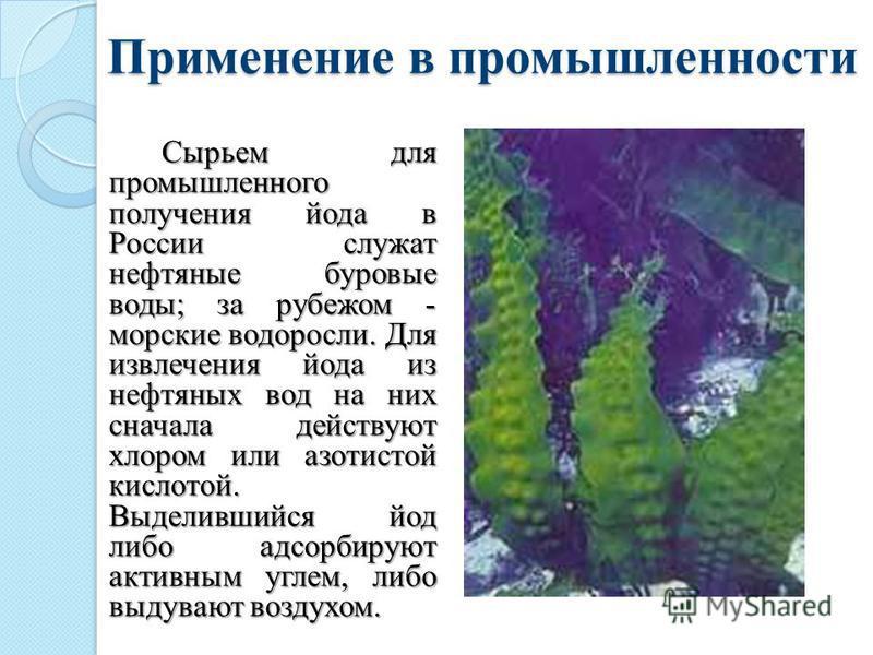 Применение в промышленности Применение в промышленности Сырьем для промышленного получения йода в России служат нефтяные буровые воды; за рубежом - морские водоросли. Для извлечения йода из нефтяных вод на них сначала действуют хлором или азотистой к