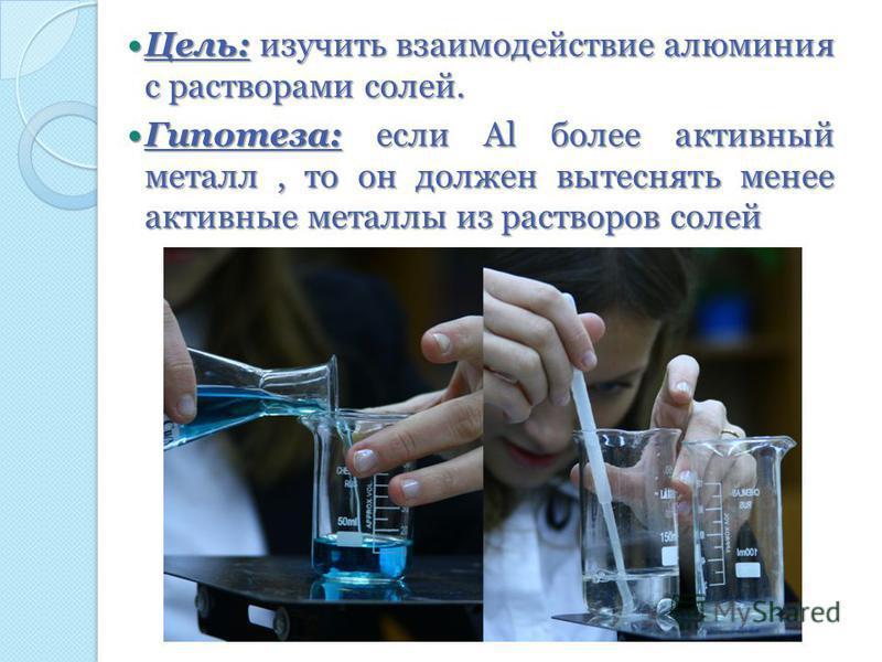 Цель: изучить взаимодействие алюминия с растворами солей. Цель: изучить взаимодействие алюминия с растворами солей. Гипотеза: если Al более активный металл, то он должен вытеснять менее активные металлы из растворов солей Гипотеза: если Al более акти