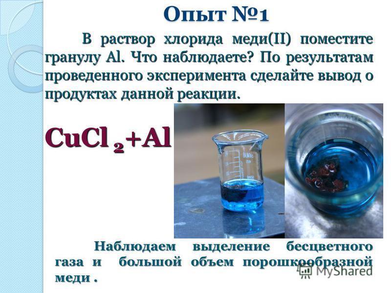 Опыт 1 В раствор хлорида меди(II) поместите гранулу Al. Что наблюдаете? По результатам проведенного эксперимента сделайте вывод о продуктах данной реакции. В раствор хлорида меди(II) поместите гранулу Al. Что наблюдаете? По результатам проведенного э