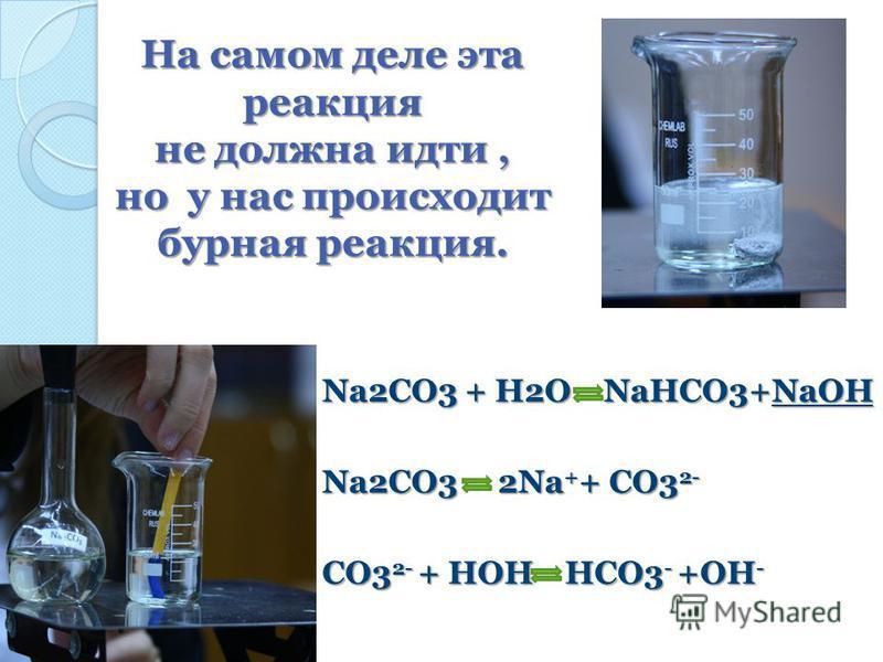 На самом деле эта реакция не должна идти, но у нас происходит бурная реакция. Na2CO3 + H2O NaHCO3+NaOH Na2CO3 + H2O NaHCO3+NaOH Na2CO3 2Na + + CO3 2- Na2CO3 2Na + + CO3 2- CO3 2- + HOH HCO3 - +OH - CO3 2- + HOH HCO3 - +OH -