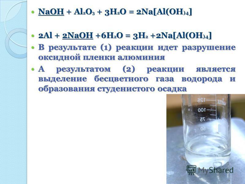 NaOH + Al 2 O 3 + 3H 2 O = 2Na[Al(OH )4 ] NaOH + Al 2 O 3 + 3H 2 O = 2Na[Al(OH )4 ] 2Al + 2NaOH +6H 2 O = 3H 2 +2Na[Al(OH )4 ] 2Al + 2NaOH +6H 2 O = 3H 2 +2Na[Al(OH )4 ] В результате (1) реакции идет разрушение оксидной пленки алюминия В результате (