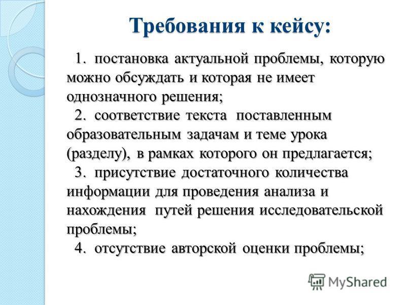Требования к кейсу: 1. постановка актуальной проблемы, которую можно обсуждать и которая не имеет однозначного решения; 2. соответствие текста поставленным образовательным задачам и теме урока (разделу), в рамках которого он предлагается; 3. присутст