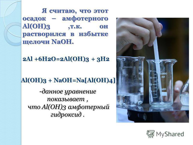 Я считаю, что этот осадок – амфотерного Al(OH)3,т.к. он растворился в избытке щелочи NaOH. 2Al +6H2O=2Al(OH)3 + 3H2 Al(OH)3 + NaOH=Na[Al(OH)4] -данное уравнение показывает, что Al(OH)3 амфотерный что Al(OH)3 амфотерный гидроксид.