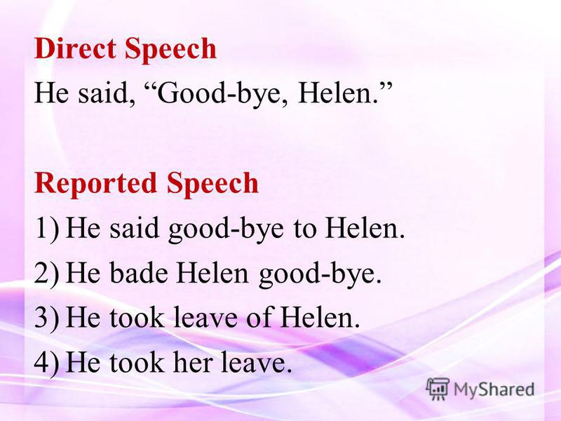 Direct Speech He said, Good-bye, Helen. Reported Speech 1)He said good-bye to Helen. 2)He bade Helen good-bye. 3)He took leave of Helen. 4)He took her leave.
