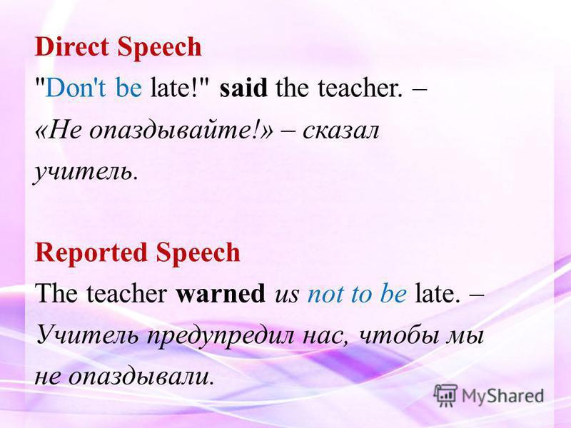 Direct Speech Don't be late! said the teacher. – «Не опаздывайте!» – сказал учитель. Reported Speech The teacher warned us not to be late. – Учитель предупредил нас, чтобы мы не опаздывали.