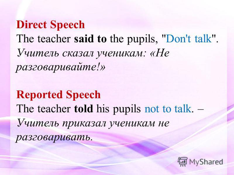 Direct Speech The teacher said to the pupils, Don't talk. Учитель сказал ученикам: «Не разговаривайте!» Reported Speech The teacher told his pupils not to talk. – Учитель приказал ученикам не разговаривать.