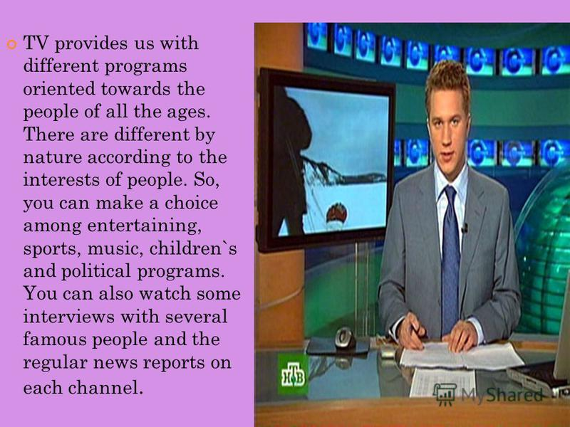 TV provides us with different programs oriented towards the people of all the ages. There are different by nature according to the interests of people. So, you can make a choice among entertaining, sports, music, children`s and political programs. Yo