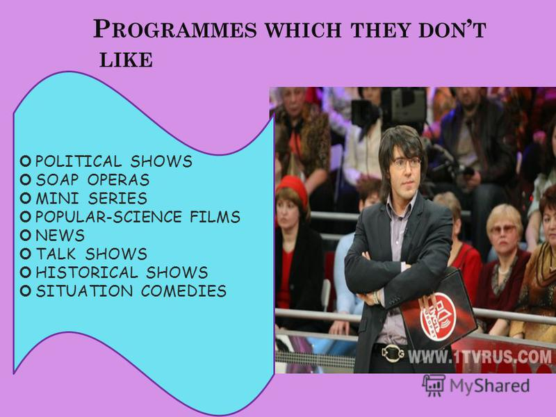 P ROGRAMMES WHICH THEY DON T LIKE POLITICAL SHOWS SOAP OPERAS MINI SERIES POPULAR-SCIENCE FILMS NEWS TALK SHOWS HISTORICAL SHOWS SITUATION COMEDIES