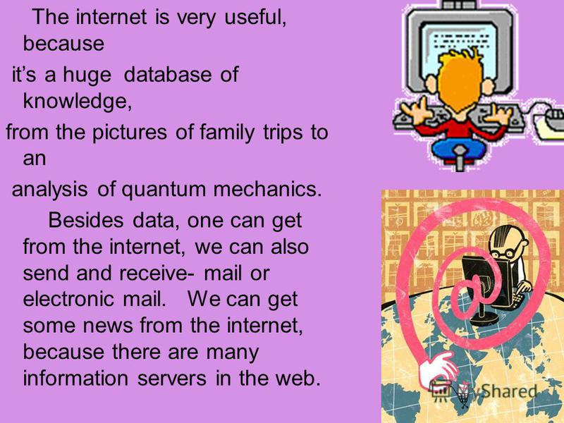The internet is very useful, because its a huge database of knowledge, from the pictures of family trips to an analysis of quantum mechanics. Besides data, one can get from the internet, we can also send and receive- mail or electronic mail. We can g