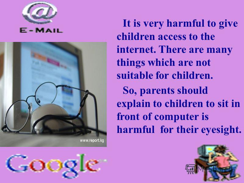 It is very harmful to give children access to the internet. There are many things which are not suitable for children. So, parents should explain to children to sit in front of computer is harmful for their eyesight.