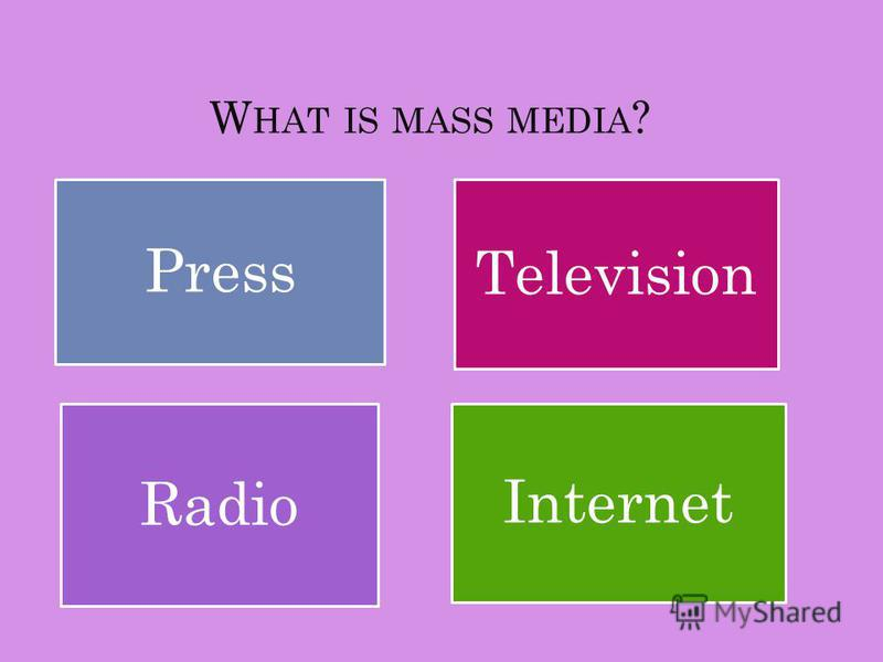 W HAT IS MASS MEDIA ? Television Radio Press Internet