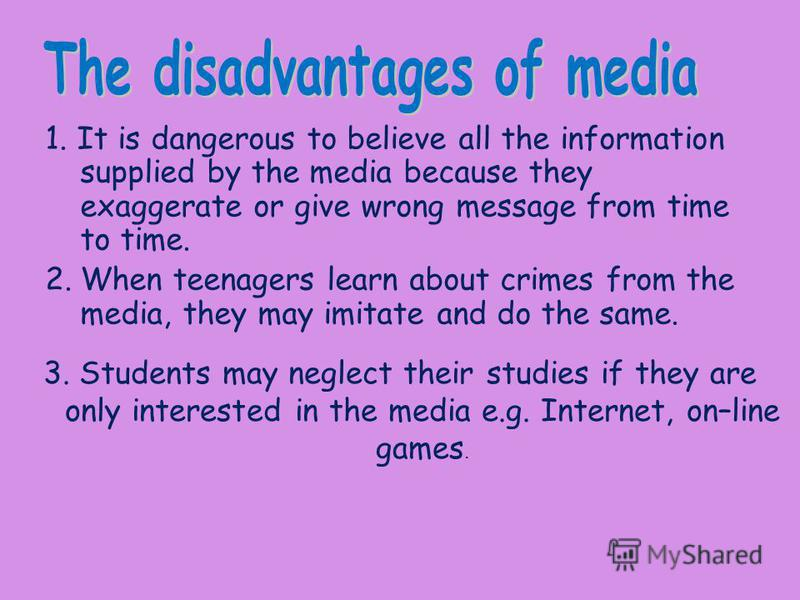 1. It is dangerous to believe all the information supplied by the media because they exaggerate or give wrong message from time to time. 2.When teenagers learn about crimes from the media, they may imitate and do the same. 3. Students may neglect the