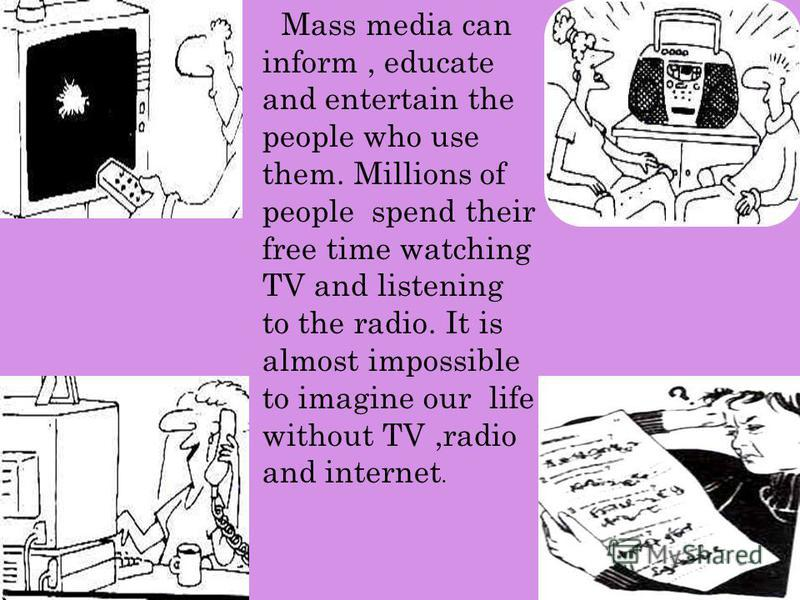 Mass media can inform, educate and entertain the people who use them. Millions of people spend their free time watching TV and listening to the radio. It is almost impossible to imagine our life without TV,radio and internet.