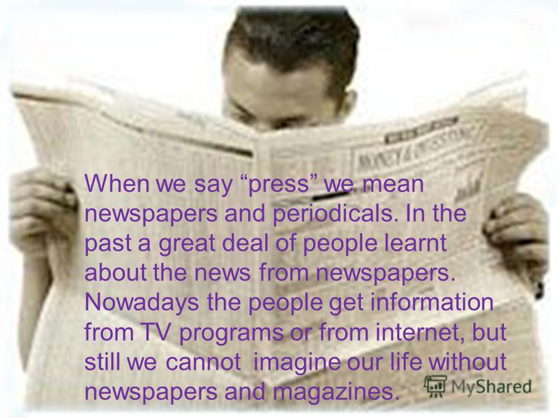 When we say press we mean newspapers and periodicals. In the past a great deal of people learnt about the news from newspapers. Nowadays the people get information from TV programs or from internet, but still we cannot imagine our life without newspa