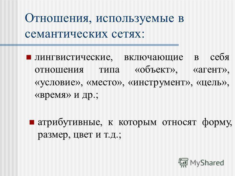 Отношения, используемые в семантических сетях: лингвистические, включающие в себя отношения типа «объект», «агент», «условие», «место», «инструмент», «цель», «время» и др.; атрибутивные, к которым относят форму, размер, цвет и т.д.;