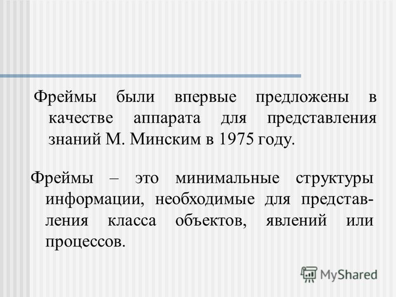 Фреймы были впервые предложены в качестве аппарата для представления знаний М. Минским в 1975 году. Фреймы – это минимальные структуры информации, необходимые для представления класса объектов, явлений или процессов.