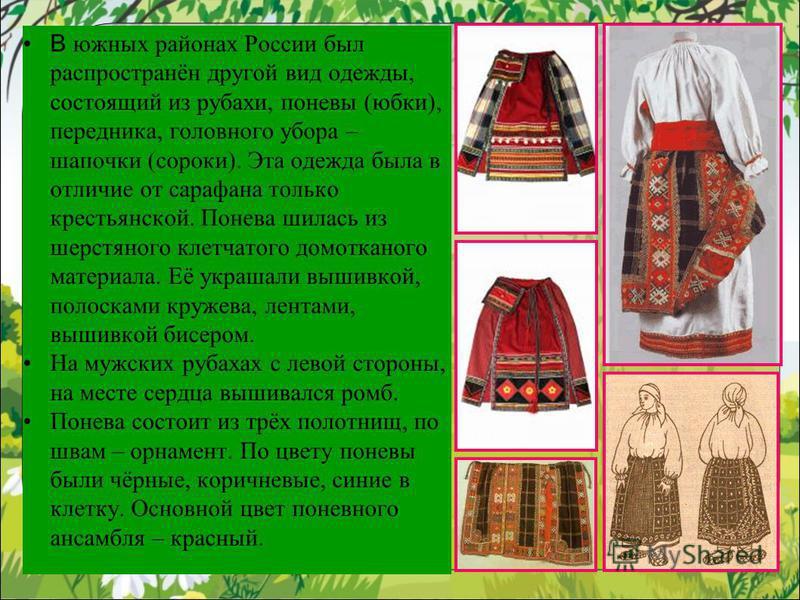 В южных районах России был распространён другой вид одежды, состоящий из рубахи, поневы (юбки), передника, головного убора – шапочки (сороки). Эта одежда была в отличие от сарафана только крестьянской. Понева шилась из шерстяного клетчатого домоткано