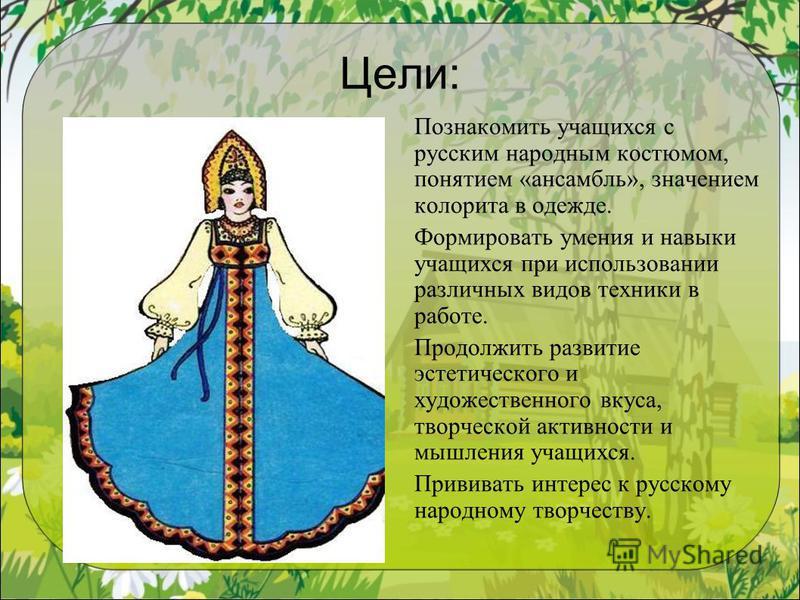 Цели: Познакомить учащихся с русским народным костюмом, понятием «ансамбль», значением колорита в одежде. Формировать умения и навыки учащихся при использовании различных видов техники в работе. Продолжить развитие эстетического и художественного вку