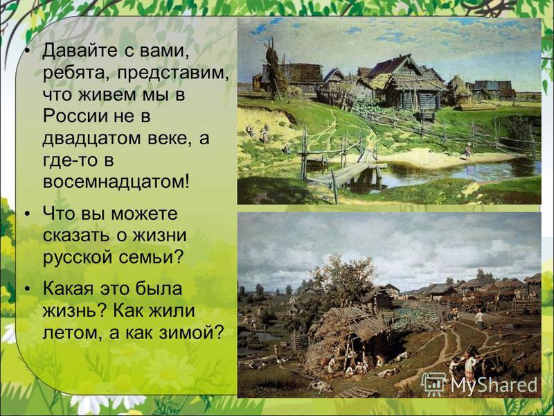 Давайте с вами, ребята, представим, что живем мы в России не в двадцатом веке, а где-то в восемнадцатом! Что вы можете сказать о жизни русской семьи? Какая это была жизнь? Как жили летом, а как зимой?