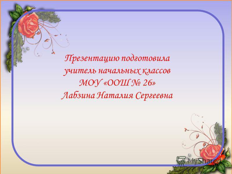 Презентацию подготовила учитель начальных классов МОУ «ООШ 26» Лабзина Наталия Сергеевна