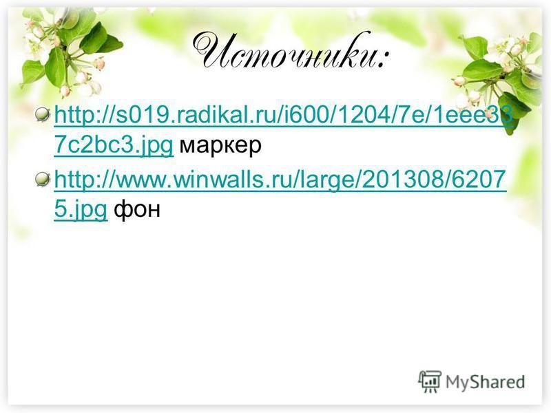 Источники: http://s019.radikal.ru/i600/1204/7e/1eee33 7c2bc3.jpghttp://s019.radikal.ru/i600/1204/7e/1eee33 7c2bc3. jpg маркер http://www.winwalls.ru/large/201308/6207 5.jpghttp://www.winwalls.ru/large/201308/6207 5. jpg фон