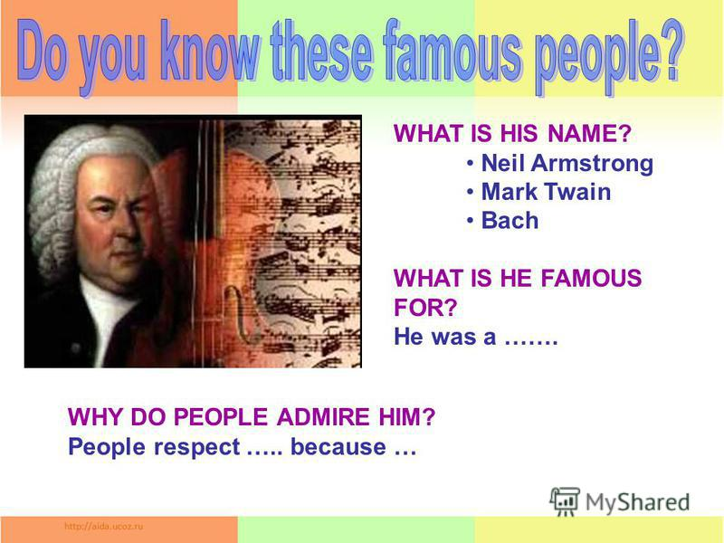 WHAT IS HIS NAME? Neil Armstrong Mark Twain Bach WHAT IS HE FAMOUS FOR? He was a ……. WHY DO PEOPLE ADMIRE HIM? People respect ….. because …