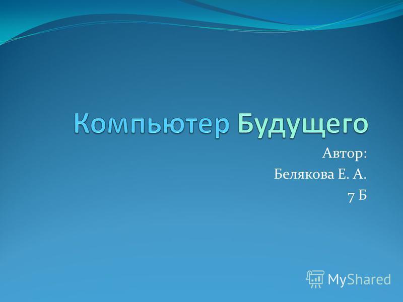 Автор: Белякова Е. А. 7 Б
