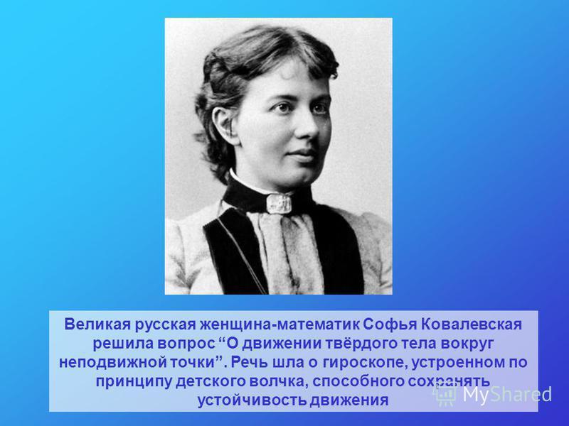 Великая русская женщина-математик Софья Ковалевская решила вопрос О движении твёрдого тела вокруг неподвижной точки. Речь шла о гироскопе, устроенном по принципу детского волчка, способного сохранять устойчивость движения