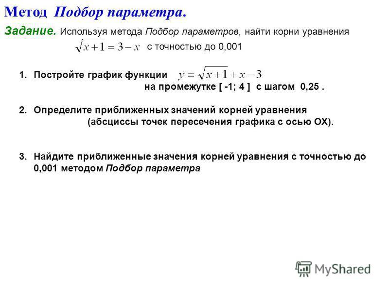 Метод Подбор параметра. Задание. Используя метода Подбор параметров, найти корни уравнения с точностью до 0,001 1. Постройте график функции на промежутке [ -1; 4 ] с шагом 0,25. 2. Определите приближенных значений корней уравнения (абсциссы точек пер