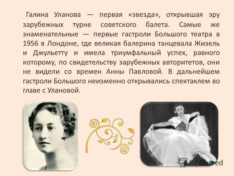 Галина Уланова первая «звезда», открывшая эру зарубежных турне советского балета. Самые же знаменательные первые гастроли Большого театра в 1956 в Лондоне, где великая балерина танцевала Жизель и Джульетту и имела триумфальный успех, равного которому