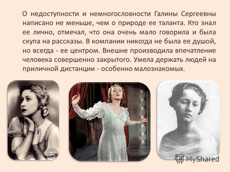 О недоступности и немногословности Галины Сергеевны написано не меньше, чем о природе ее таланта. Кто знал ее лично, отмечал, что она очень мало говорила и была скупа на рассказы. В компании никогда не была ее душой, но всегда - ее центром. Внешне пр