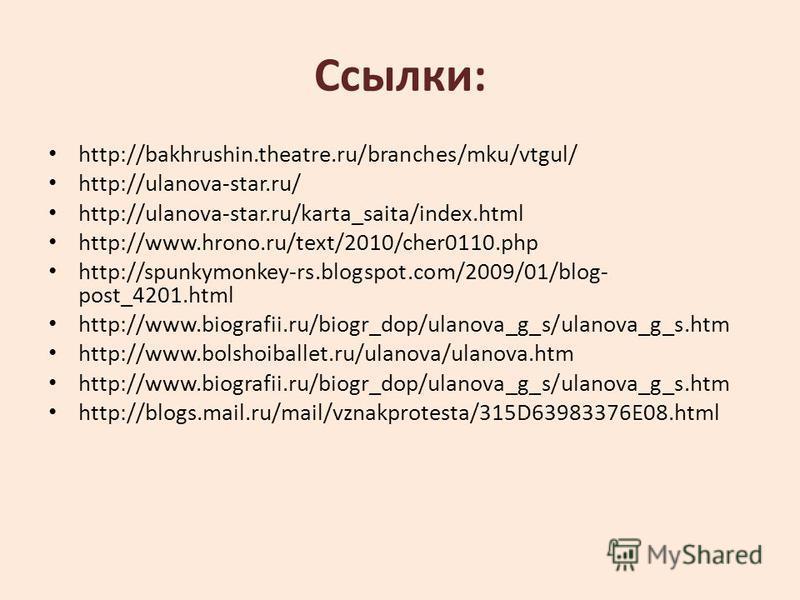 Ссылки: http://bakhrushin.theatre.ru/branches/mku/vtgul/ http://ulanova-star.ru/ http://ulanova-star.ru/karta_saita/index.html http://www.hrono.ru/text/2010/cher0110. php http://spunkymonkey-rs.blogspot.com/2009/01/blog- post_4201. html http://www.bi