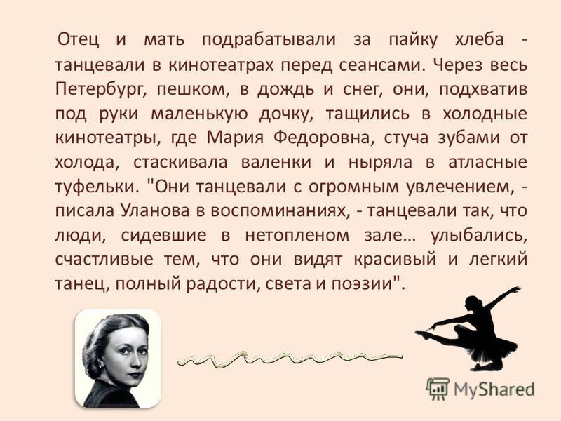 Отец и мать подрабатывали за пайку хлеба - танцевали в кинотеатрах перед сеансами. Через весь Петербург, пешком, в дождь и снег, они, подхватив под руки маленькую дочку, тащились в холодные кинотеатры, где Мария Федоровна, стуча зубами от холода, ста