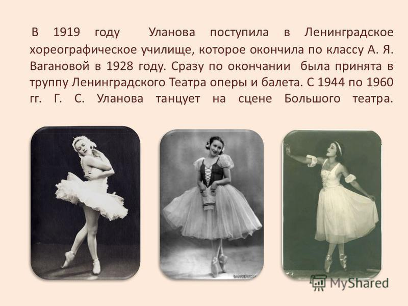 В 1919 году Уланова поступила в Ленинградское хореографическое училище, которое окончила по классу А. Я. Вагановой в 1928 году. Сразу по окончании была принята в труппу Ленинградского Театра оперы и балета. С 1944 по 1960 гг. Г. С. Уланова танцует на