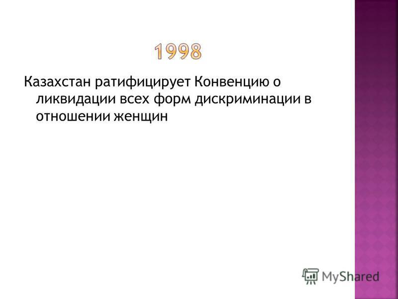 Казахстан ратифицирует Конвенцию о ликвидации всех форм дискриминации в отношении женщин