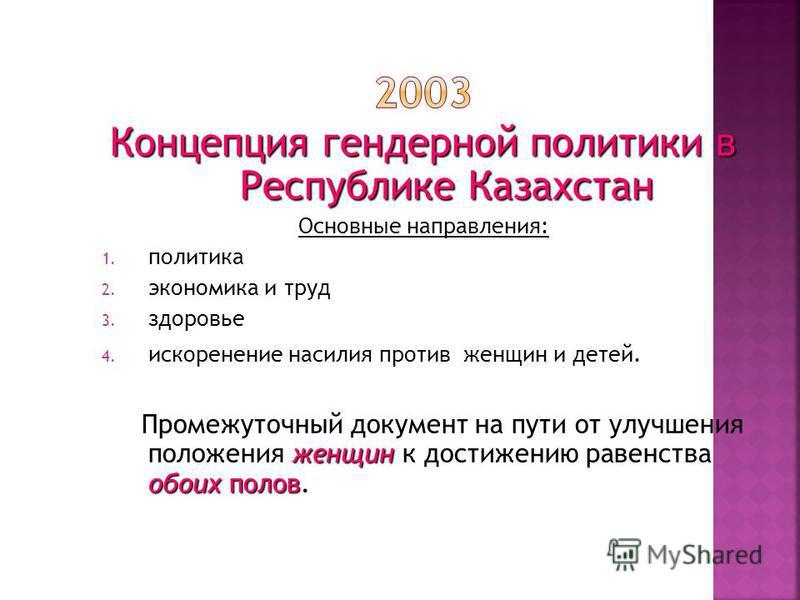 Концепция гендерной политики в Республике Казахстан Основные направления: 1. политика 2. экономика и труд 3. здоровье 4. искоренение насилия против женщин и детей. женщин обоих полов Промежуточный документ на пути от улучшения положения женщин к дост