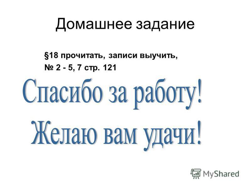 §18 прочитать, записи выучить, 2 - 5, 7 стр. 121 Домашнее задание