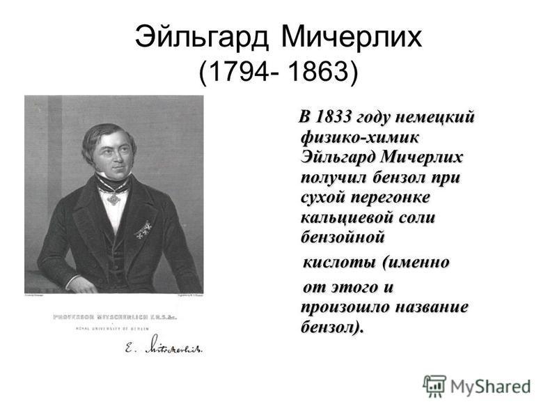 Эйльгард Мичерлих (1794- 1863) В 1833 году немецкий физико-химик Эйльгард Мичерлих получил бензол при сухой перегонке кальциевой соли бензойной В 1833 году немецкий физико-химик Эйльгард Мичерлих получил бензол при сухой перегонке кальциевой соли бен